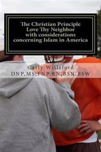 An Analysis of the Christian Principle Love Thy Neighbor with Considerations Concerning Islam in America