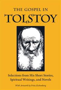 The Gospel in Tolstoy: Selections from His Short Stories, Spiritual Writings & Novels