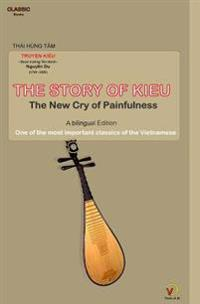 The Story of Kieu - The New Cry of Painfulness: One of the Most Important Classics of the Vietnamese (Bilingual Edition)