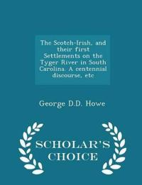 The Scotch-Irish, and Their First Settlements on the Tyger River in South Carolina. a Centennial Discourse, Etc - Scholar's Choice Edition