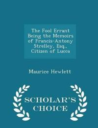The Fool Errant Being the Memoirs of Francis-Antony Strelley, Esq., Citizen of Lucca - Scholar's Choice Edition