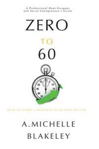 Zero to 60: How to Start a Business in 60 Days or Less