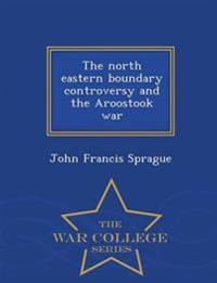 The North Eastern Boundary Controversy and the Aroostook War - War College Series