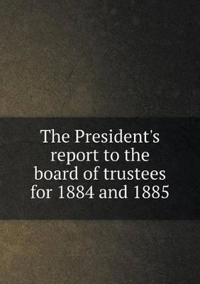 The President's Report to the Board of Trustees for 1884 and 1885