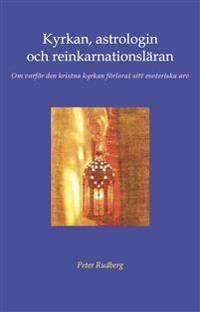Kyrkan, astrologin och reinkarnationsläran : om varför den kristna kyrkan förlorat sitt esoteriska arv