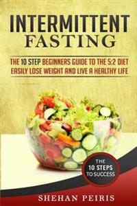 Intermittent Fasting: The 10 Step Beginners Guide to the 5:2 Diet - Easily Lose Weight and Live a Healthier Life