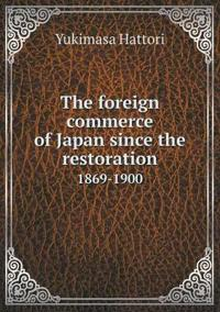 The Foreign Commerce of Japan Since the Restoration 1869-1900