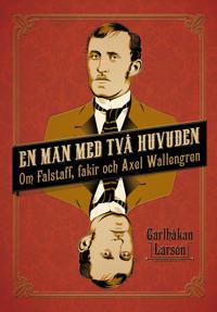 En man med två huvuden : om Axel Wallengren och Falstaff, fakir