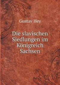 Die Slavischen Siedlungen Im Konigreich Sachsen