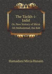 The Tarikh-I-Jadid Or, New History of Mirza 'Ali Muhammad, the Bab