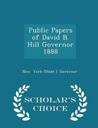 Public Papers of David B. Hill Governor 1888 - Scholar's Choice Edition