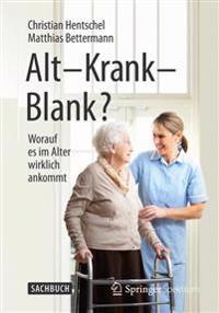 Alt - Krank - Blank?: Worauf Es Im Alter Wirklich Ankommt