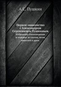 Pervoe Znakomstvo S Aleksandrom Sergeevichem Pushkinym Izbrannye Stihotvoreniya I Otryvki Iz Skazok, Poem, Povestej I DRAM.