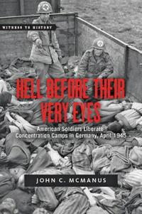 Hell Before Their Very Eyes: American Soldiers Liberate Nazi Concentration Camps, April 1945