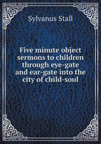 Five Minute Object Sermons to Children Through Eye-Gate and Ear-Gate Into the City of Child-Soul