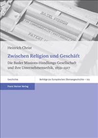 Zwischen Religion Und Geschaft: Die Basler Missions-Handlungs-Gesellschaft Und Ihre Unternehmensethik, 1859-1917