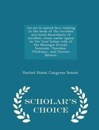 An ACT to Amend Laws Relating to the Lands of the Enrollees and Lineal Descendants of Enrollees Whose Names Appear on the Final Indian Rolls of the Muscogee (Creek), Seminole, Cherokee, Chickasaw, and Choctaw Nations. - Scholar's Choice Edition