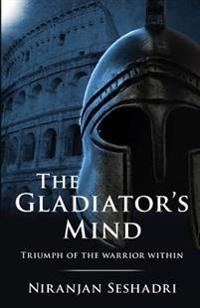 The Gladiator's Mind: Triumph of the Warrior Within