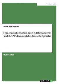 Sprachgesellschaften Des 17. Jahrhunderts Und Ihre Wirkung Auf Die Deutsche Sprache