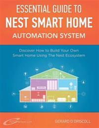 Nest Smart Home Automation System Handbook: Discover How to Build Your Own Smart Home Using the Nest Ecosystem