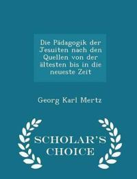 Die Padagogik Der Jesuiten Nach Den Quellen Von Der Altesten Bis in Die Neueste Zeit - Scholar's Choice Edition