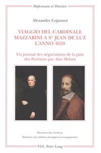 Viaggio del Cardinale Mazzarini a St Jean de Luz l'Anno 1659: Un Journal Des Négociations de la Paix Des Pyrénées Par Atto Melani- Édition, Traduction