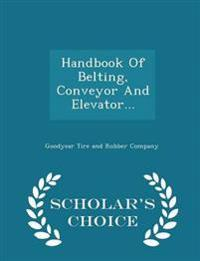 Handbook of Belting, Conveyor and Elevator... - Scholar's Choice Edition
