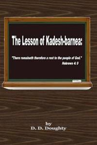 "The Lesson of Kadesh-Barnea: : ""There Remaineth Therefore a Rest to the People of God."" Hebrews 4: 9"