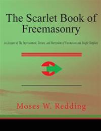 The Scarlet Book of Freemasonry: An Account of the Imprisonment, Torture, and Martyrdom of Freemasons and Knight Templars