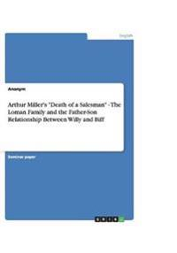 "Arthur Miller's ""Death of a Salesman"" - The Loman Family and the Father-Son Relationship Between Willy and Biff"