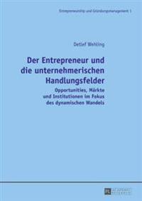 Der Entrepreneur Und Die Unternehmerischen Handlungsfelder: Opportunities, Maerkte Und Institutionen Im Fokus Des Dynamischen Wandels