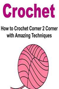 Crochet: How to Crochet Corner 2 Corner with Amazing Techniques: Crochet, Knitting, How to Crochet, How to Knit, Crochet Patter