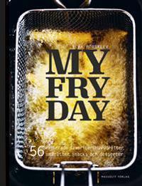 My Fryday : 56 friterade favoriter: huvudrätter, smårätter, snacks och dess