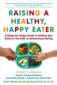 Raising a Healthy, Happy Eater: A Parent's Handbook: A Stage-By-Stage Guide to Setting Your Child on the Path to Adventurous Eating
