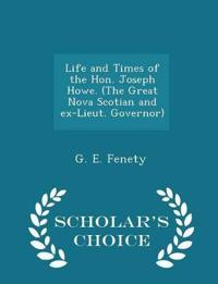 Life and Times of the Hon. Joseph Howe. (the Great Nova Scotian and Ex-Lieut. Governor) - Scholar's Choice Edition