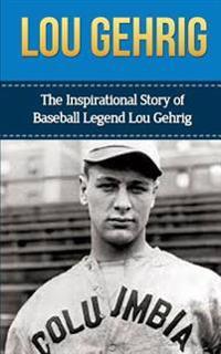 Lou Gehrig: The Inspirational Story of Baseball Legend Lou Gehrig