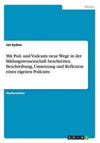 Mit Pod- Und Vodcasts Neue Wege in Der Bildungswissenschaft Beschreiten. Beschreibung, Umsetzung Und Reflexion Eines Eigenen Podcasts