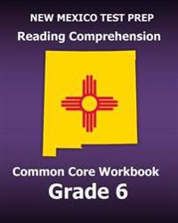 New Mexico Test Prep Reading Comprehension Common Core Workbook Grade 6: Covers the Literature and Informational Text Reading Standards