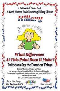 Hillary - What Difference at This Point Does It Make?: Politicians Say the Darndest Things - In Full Color