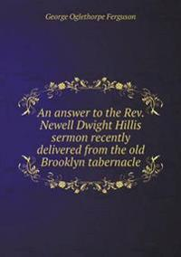 An Answer to the REV. Newell Dwight Hillis Sermon Recently Delivered from the Old Brooklyn Tabernacle
