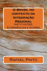 O Brasil No Contexto Da Integracao Regional: Instituicoes, Experiencias E Atores