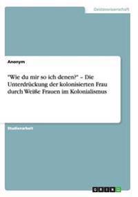 """""""Wie Du Mir So Ich Denen?"""" - Die Unterdruckung Der Kolonisierten Frau Durch Weie Frauen Im Kolonialismus"""
