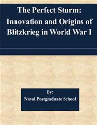 The Perfect Sturm: Innovation and Origins of Blitzkrieg in World War I