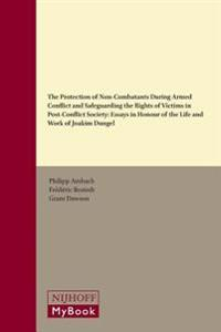 The Protection of Non-Combatants During Armed Conflict and Safeguarding the Rights of Victims in Post-Conflict Society: Essays in Honour of the Life a
