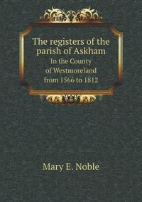 The Registers of the Parish of Askham in the County of Westmoreland from 1566 to 1812