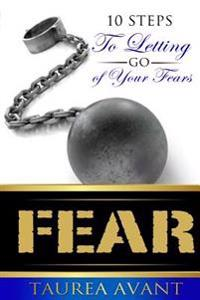 Fear: 10 Steps to Letting Go of Your Fears
