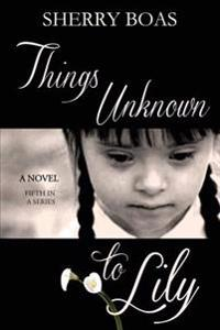 Things Unknown to Lily: The Fifth in a Series