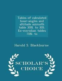Tables of Calculated Hour-Angles and Altitude Azimuth Table 30n. to 30s. Ex-Meridian Tables 70n. to - Scholar's Choice Edition