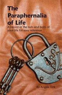 The Paraphernalia of Life: All the Nuts and Bolts of Your Life for Easy Reference