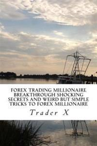 Forex Trading Millionaire: Breakthrough Shocking Secrets and Weird But Simple Tricks to Forex Millionaire: Stop Worrying about Money, Bust the Lo